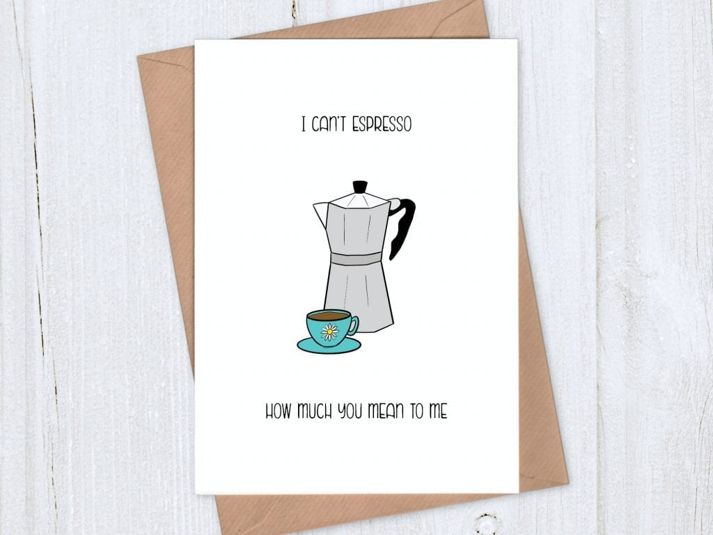 Just because card - I can't espresso how much you mean to me